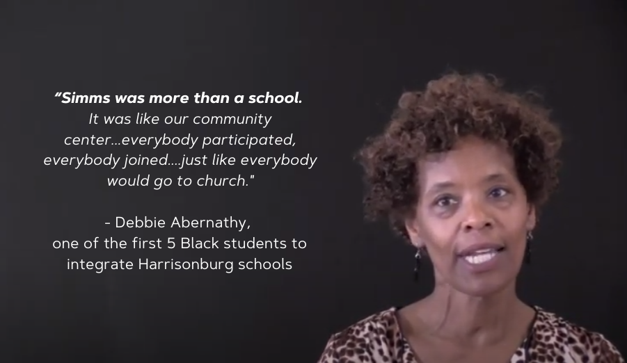 """Quote: """"Simms was more than a school. It was like our community center. Everybody participated, everybody joined...just like everybody would go to church."""" - Debbie Abernathy, one of the first 5 Black students to integrate formerly-white Harrisonburg schools"""