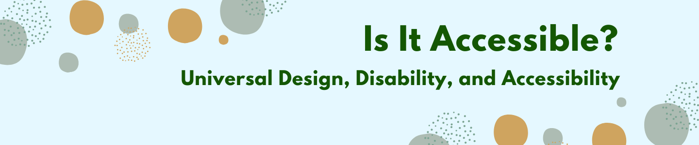 Is it accessible? Universal design, disability, and accessibility. This text is displayed with fun polka dots to advertise the new book display with the Office of Disability Services.